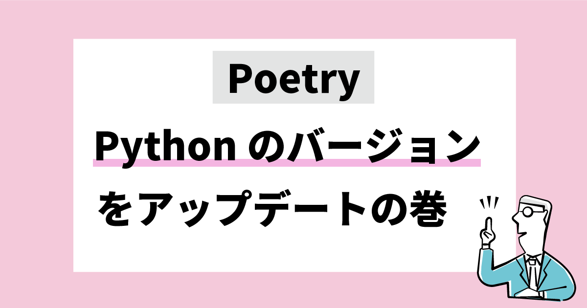 Poetry Pythonのバージョンをアップデートするの巻