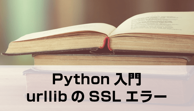 【Python】urllibでのエラー[SSL: CERTIFICATE_VERIFY_FAILED]の解消法