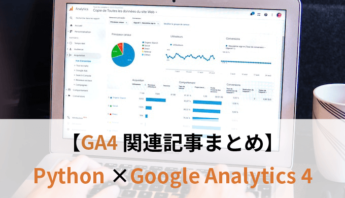 PythonでGoogle Analytics4をもっと自由に活用しよう|GA4関連記事まとめ