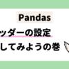 pandas ヘッダーの設定をしてみようの巻 データフレームワーク