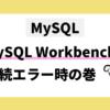 MySQL Workbench データベース接続のエラー時の対処法の巻