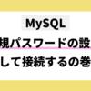MySQL 新規パスワードの設定をして接続するの巻 mysql -u root -pでログインできないときの対処法