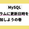 MySQL カラムに更新日時を追加しようの巻