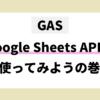 GAS GoogleSheetsAPIを使ってみようの巻