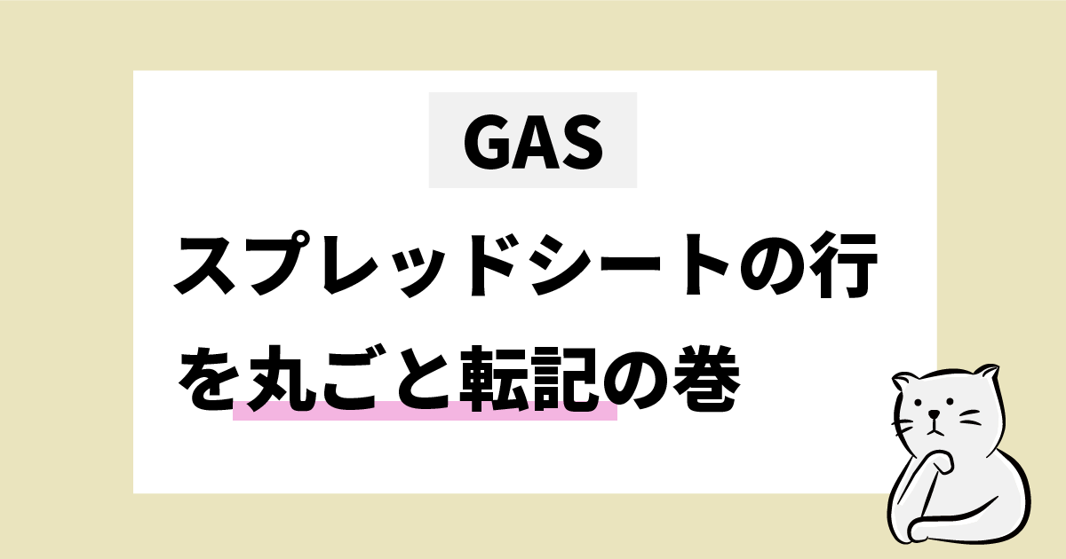GAS スプレッドシートの行を丸ごと転記の巻