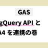 GAS BigQuery APIとGA4を連携の巻